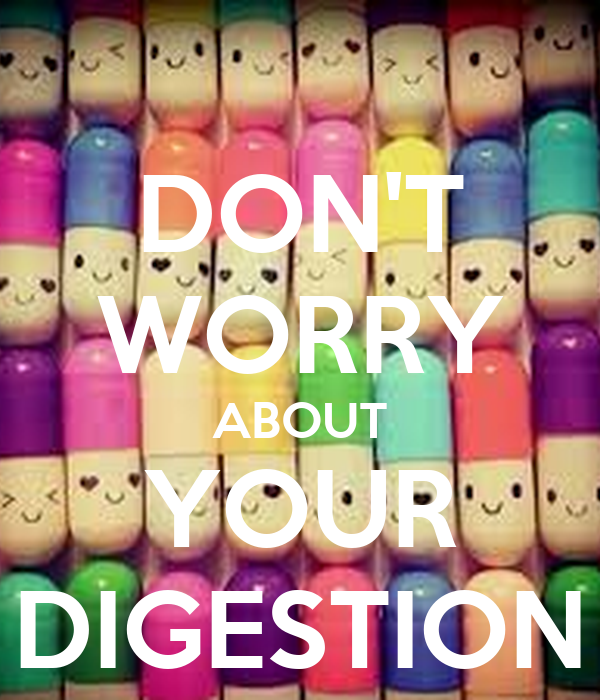 DON'T WORRY ABOUT YOUR DIGESTION