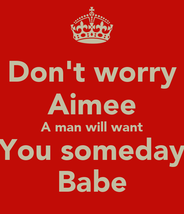 Don't worry Aimee A man will want You someday Babe