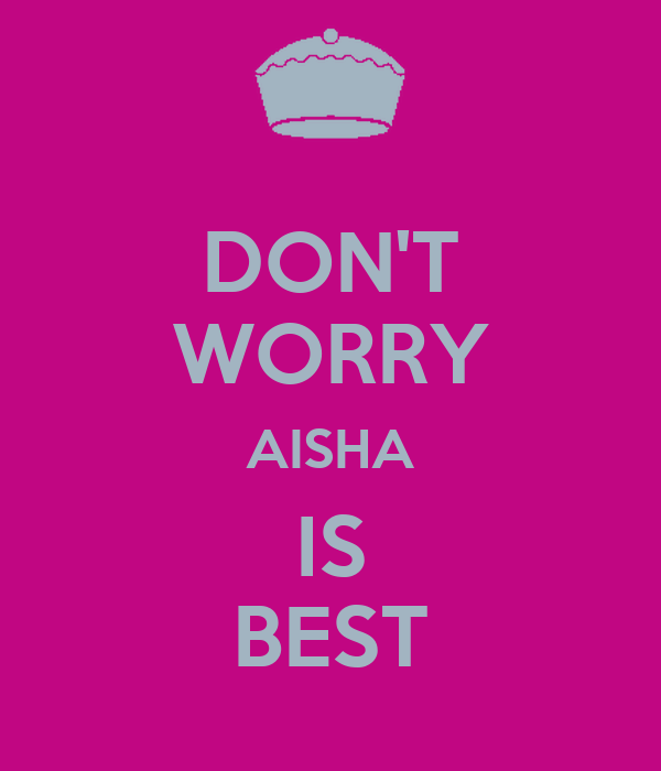 DON'T WORRY AISHA IS BEST