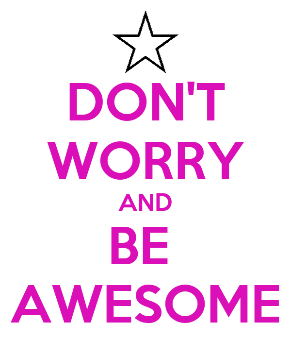 DON'T WORRY AND BE  AWESOME