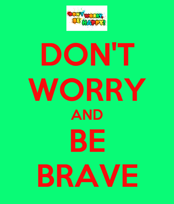 DON'T WORRY AND BE BRAVE