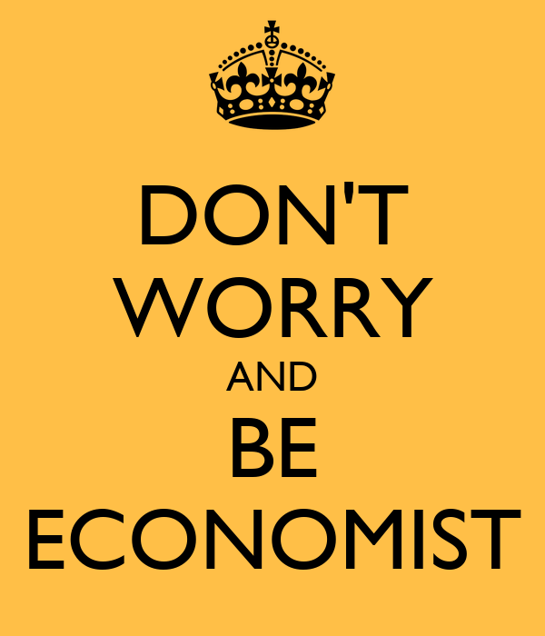 DON'T WORRY AND BE ECONOMIST