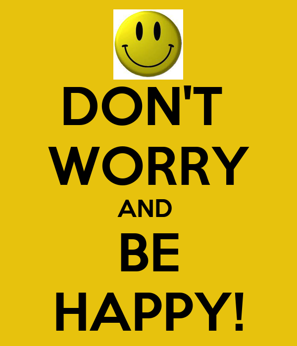 DON'T  WORRY AND  BE HAPPY!