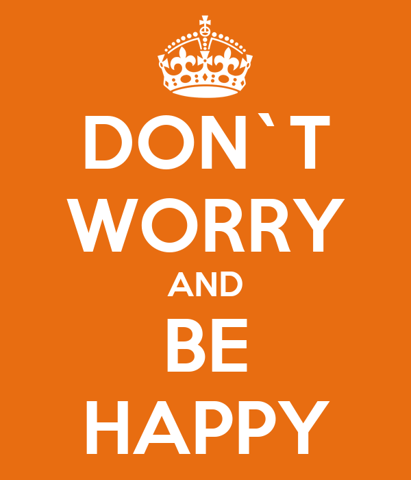 DON`T WORRY AND BE HAPPY