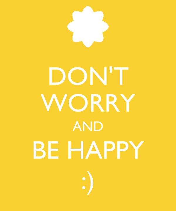 DON'T WORRY AND BE HAPPY :)