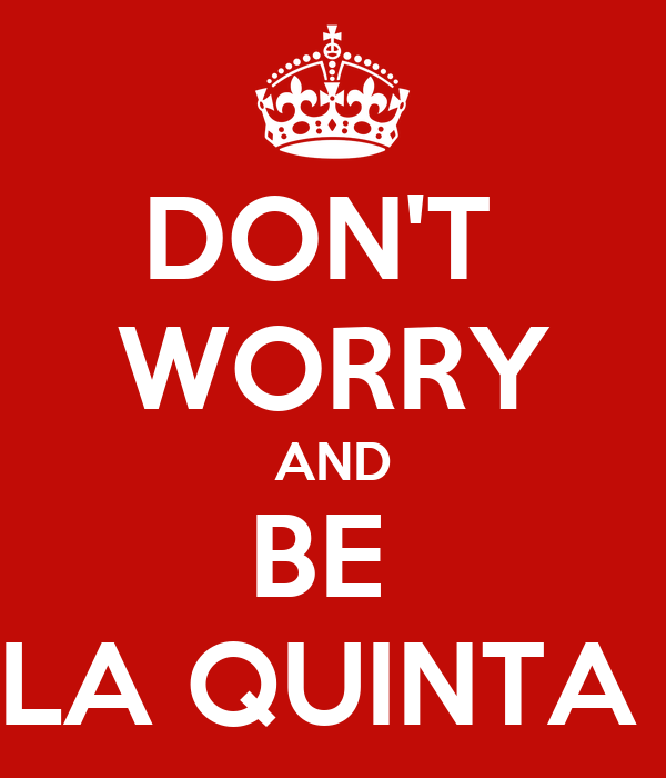 DON'T  WORRY AND BE  LA QUINTA
