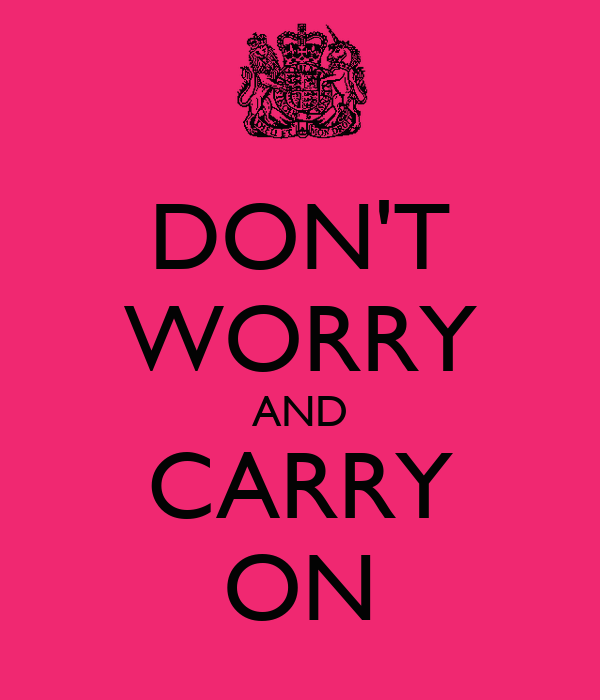DON'T WORRY AND CARRY ON