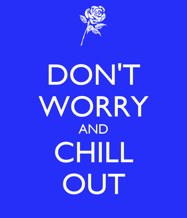 DON'T WORRY AND CHILL OUT