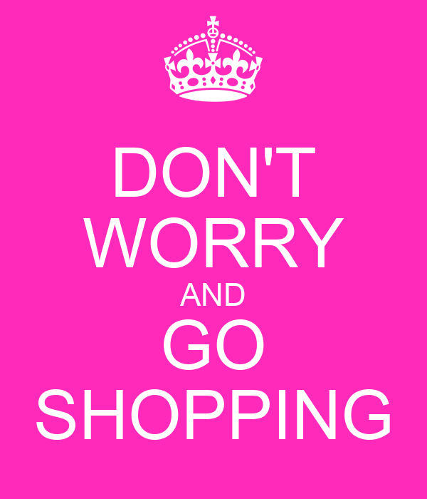 DON'T WORRY AND GO SHOPPING