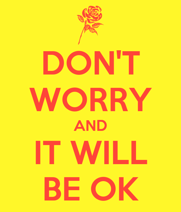 DON'T WORRY AND IT WILL BE OK