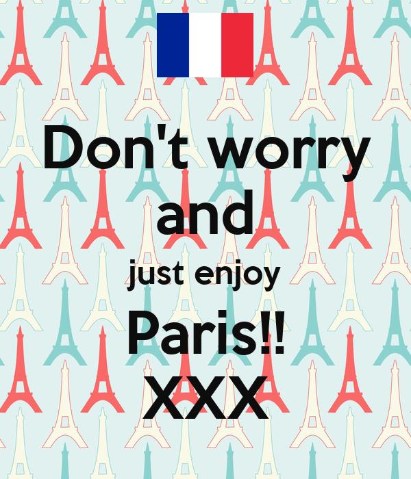 Don't worry and just enjoy Paris!! XXX