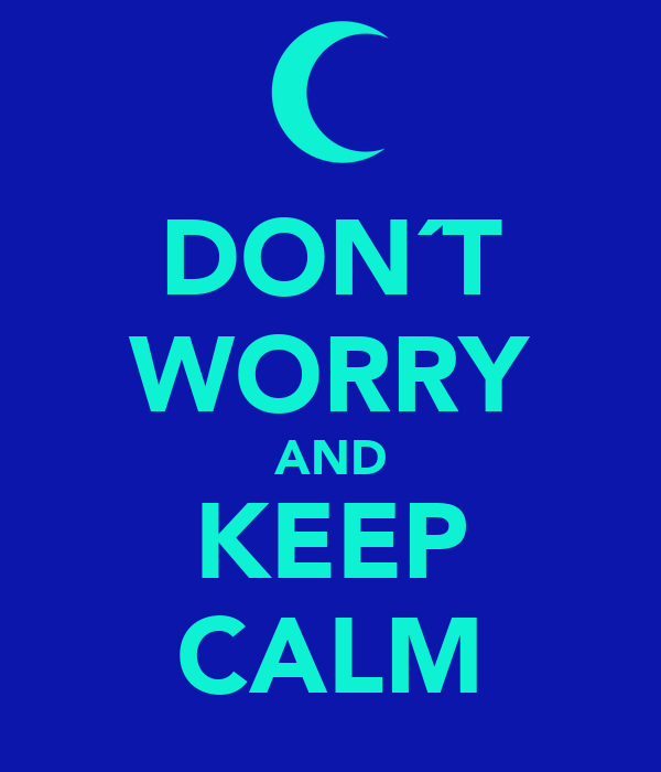 DON´T WORRY AND KEEP CALM