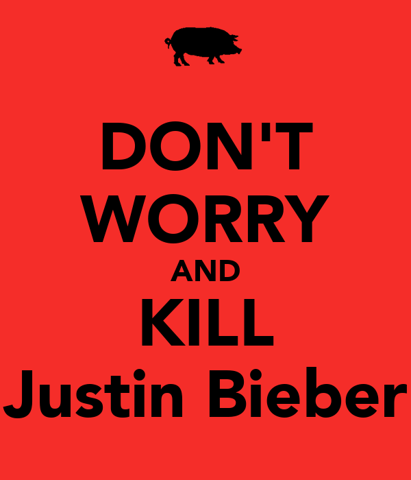 DON'T WORRY AND KILL Justin Bieber