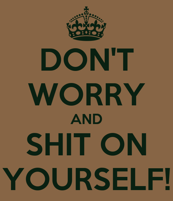 DON'T WORRY AND SHIT ON YOURSELF!
