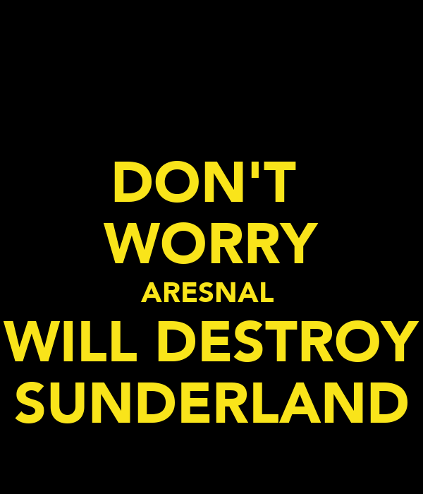DON'T  WORRY ARESNAL  WILL DESTROY SUNDERLAND