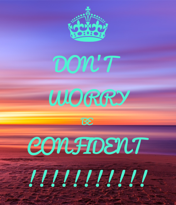 DON'T WORRY BE CONFIDENT !!!!!!!!!!!