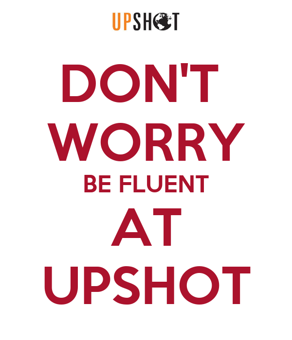 DON'T  WORRY BE FLUENT AT UPSHOT