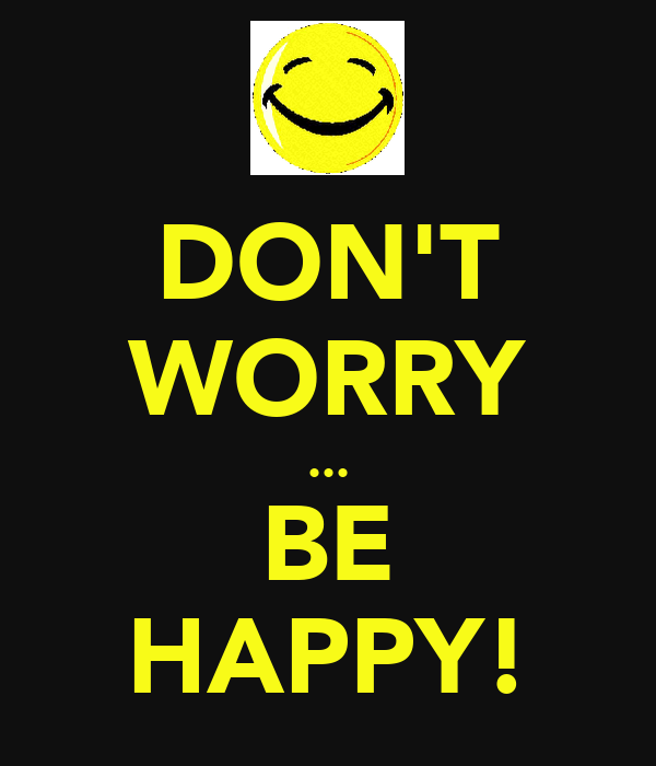 DON'T WORRY ... BE HAPPY!