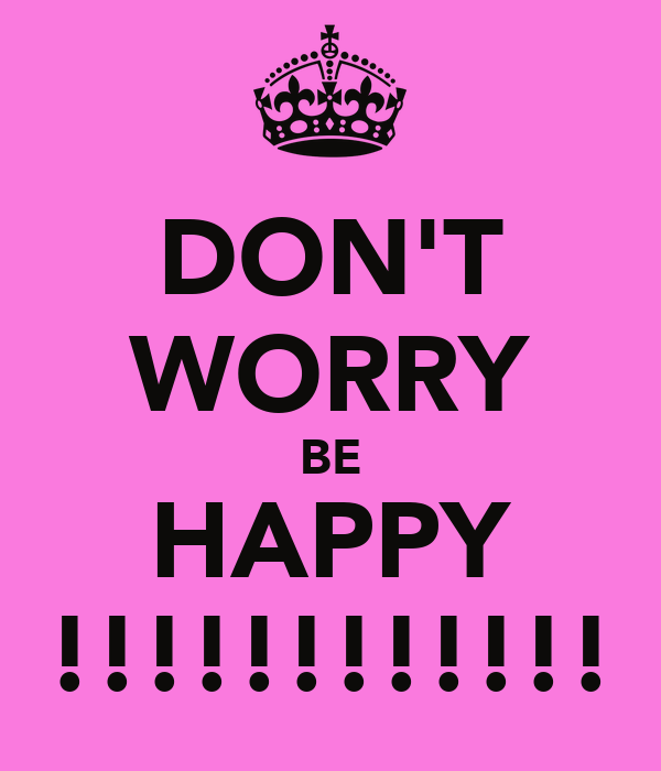 DON'T WORRY BE HAPPY !!!!!!!!!!!!