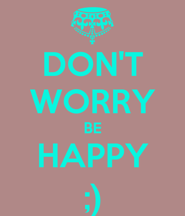 DON'T WORRY BE HAPPY ;)