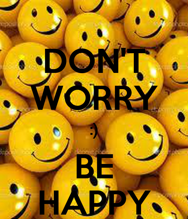 DON'T WORRY :) BE HAPPY