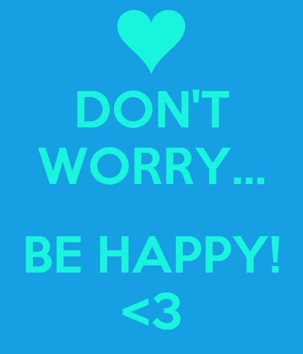 DON'T WORRY...  BE HAPPY! <3
