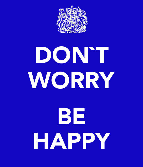 DON`T WORRY  BE HAPPY