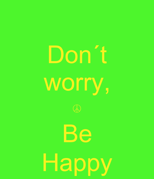 Don´t worry, ☮ Be Happy