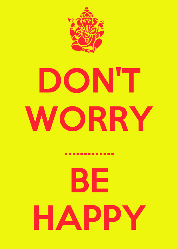 DON'T WORRY ............. BE HAPPY