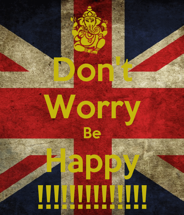 Don't Worry Be Happy !!!!!!!!!!!!!!