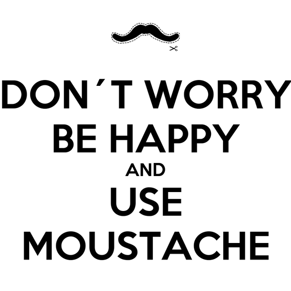 DON´T WORRY BE HAPPY AND USE MOUSTACHE