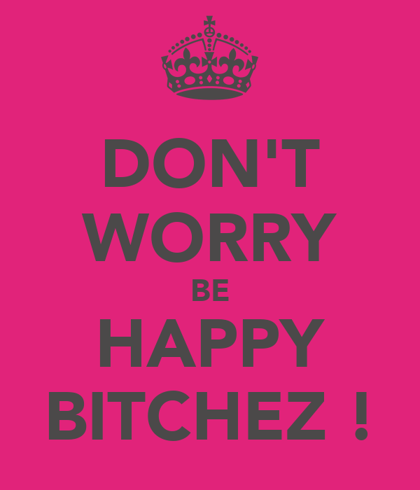 DON'T WORRY BE HAPPY BITCHEZ !