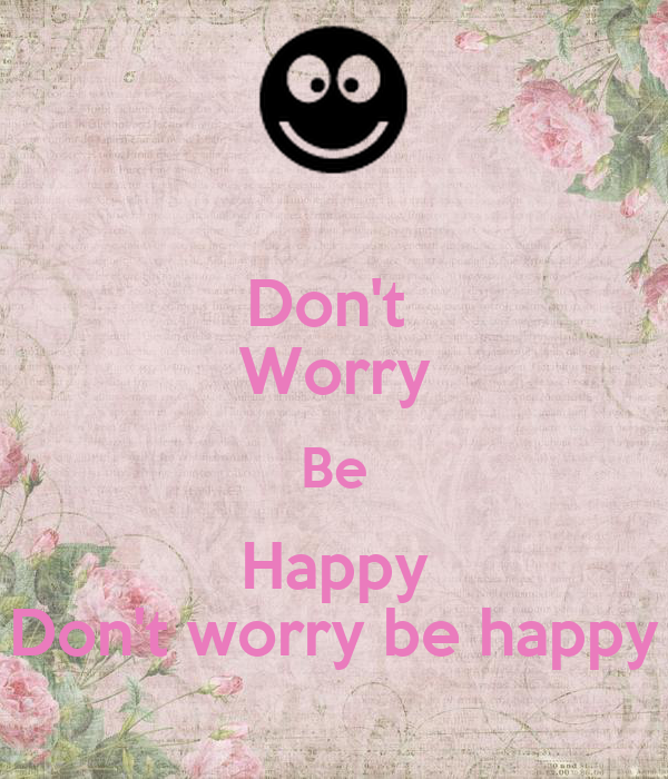 Don't  Worry Be Happy Don't worry be happy