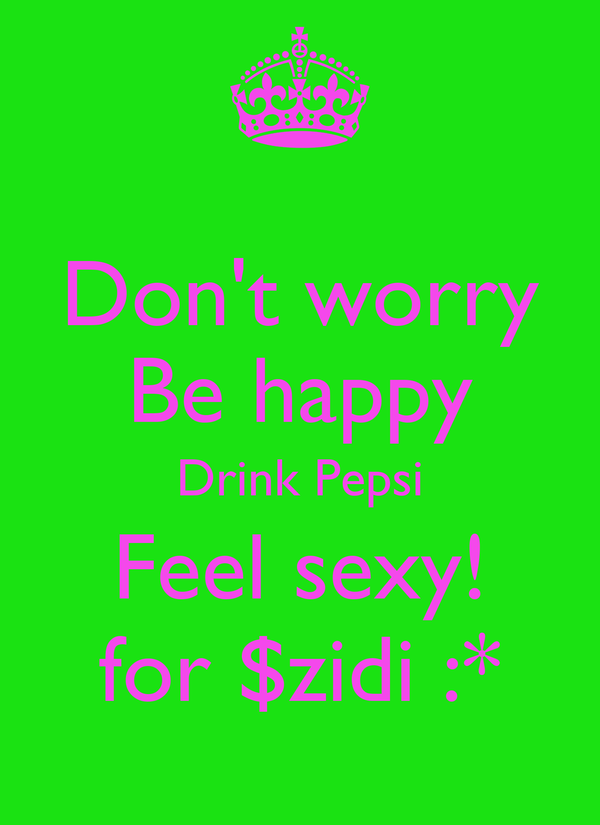 Don't worry Be happy Drink Pepsi Feel sexy! for $zidi :*