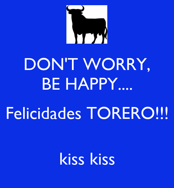 DON'T WORRY, BE HAPPY.... Felicidades TORERO!!!  kiss kiss