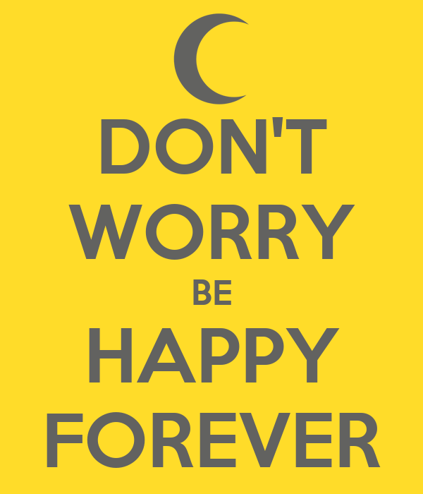 DON'T WORRY BE HAPPY FOREVER