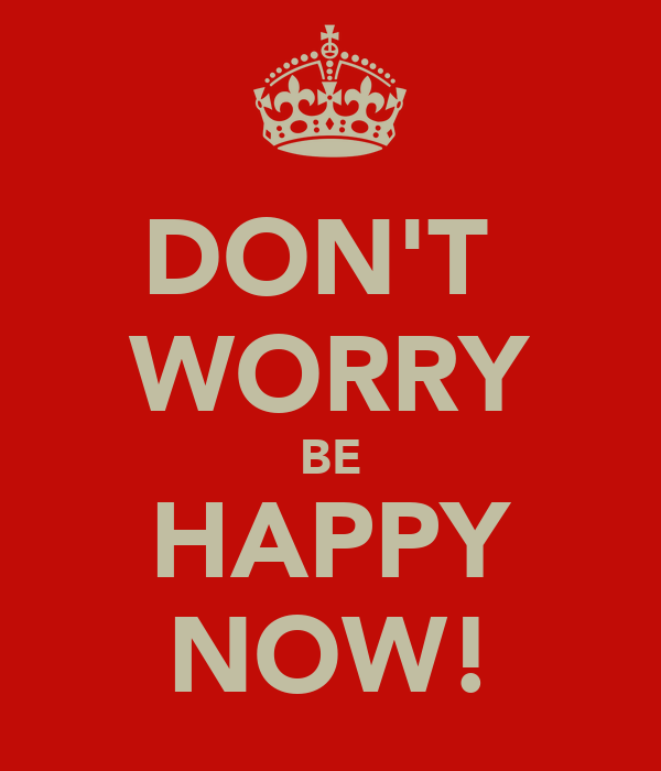 DON'T  WORRY BE HAPPY NOW!