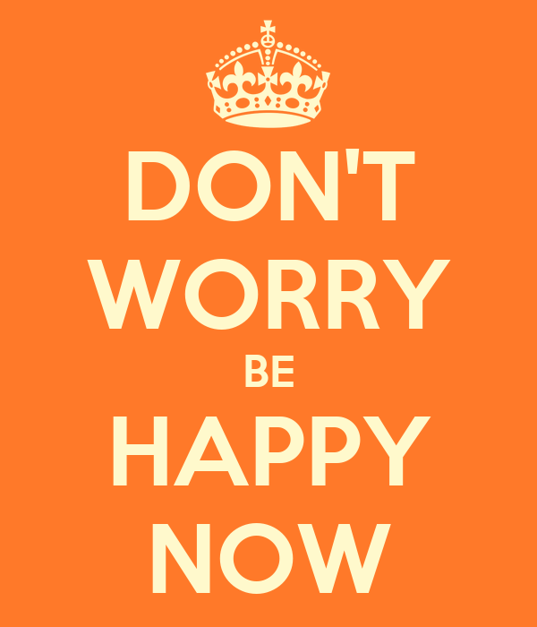 DON'T WORRY BE HAPPY NOW