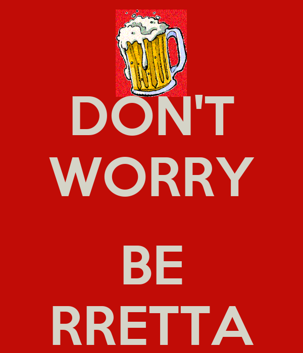 DON'T WORRY  BE RRETTA