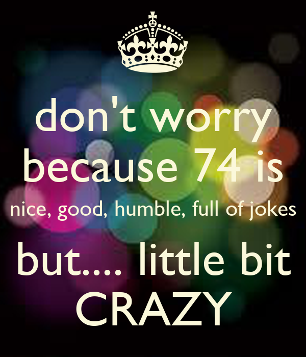 don't worry because 74 is nice, good, humble, full of jokes but.... little bit CRAZY