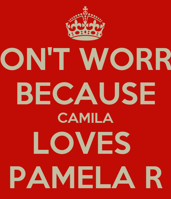 DON'T WORRY BECAUSE CAMILA LOVES  PAMELA R