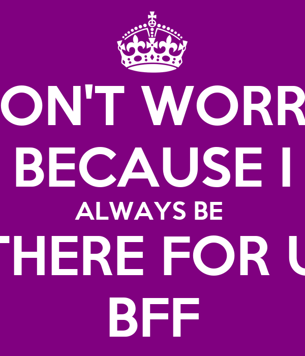 DON'T WORRY BECAUSE I ALWAYS BE  THERE FOR U BFF