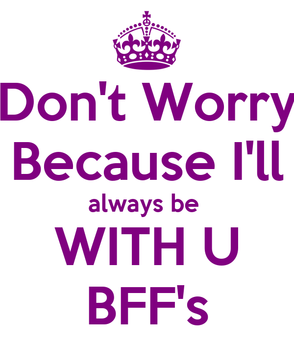 Don't Worry Because I'll always be  WITH U BFF's