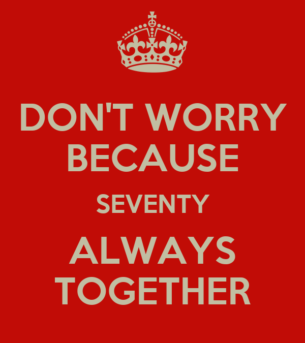 DON'T WORRY BECAUSE SEVENTY ALWAYS TOGETHER