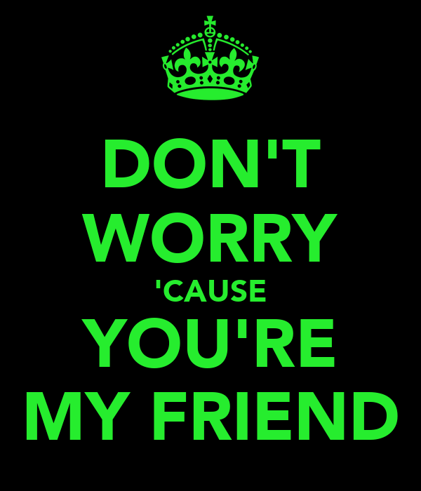 DON'T WORRY 'CAUSE YOU'RE MY FRIEND