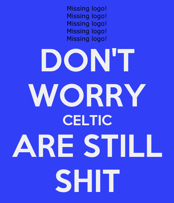 DON'T WORRY CELTIC ARE STILL SHIT
