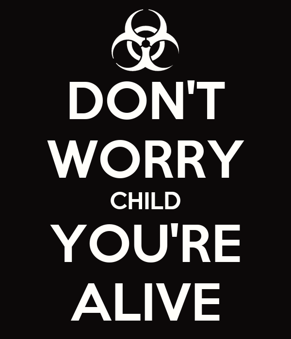 DON'T WORRY CHILD YOU'RE ALIVE