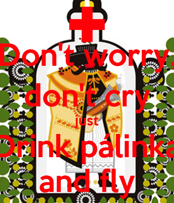 Don't worry, don't cry just Drink pálinka and fly
