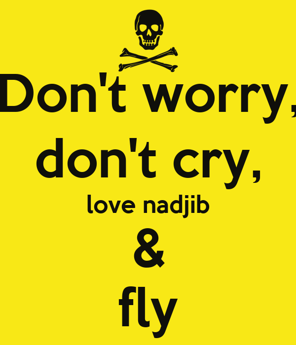 Don't worry, don't cry, love nadjib & fly