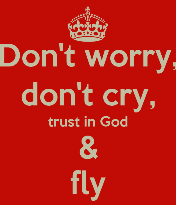 Don't worry, don't cry, trust in God & fly